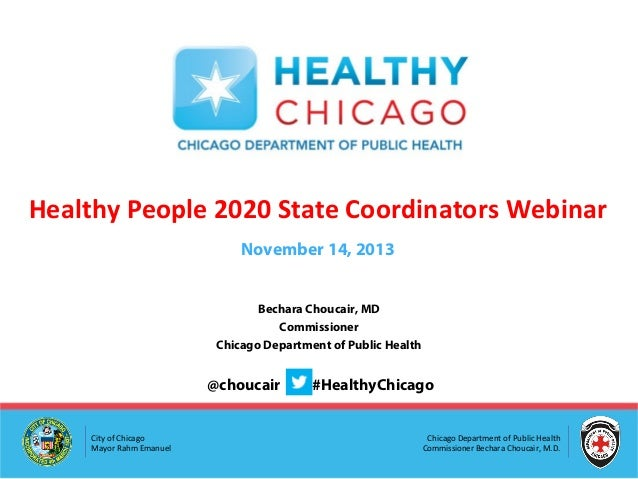 Healthy People 2020 State Coordinators Webinar November 14, 2013 Bechara Choucair, MD Commissioner Chicago Department of P...