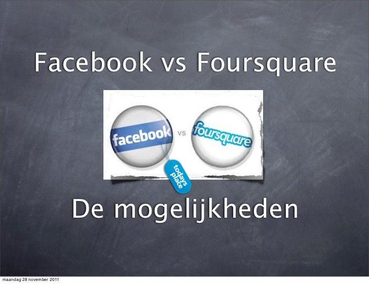 Facebook vs Foursquare                           De mogelijkhedenmaandag 28 november 2011