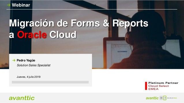 Migración de Forms & Reports a Oracle Cloud Webinar Jueves, 4 julio 2019 Pedro Yagüe Solution Sales Specialist