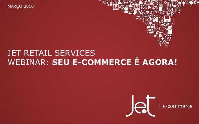JET RETAIL SERVICES WEBINAR: SEU E-COMMERCE É AGORA! MARÇO 2016