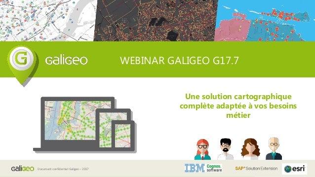 Document confidentiel Galigeo – 2017 WEBINAR GALIGEO G17.7 Une solution cartographique complète adaptée à vos besoins méti...