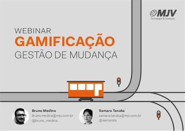 webinar GESTÃO DE MUDANÇA GAMIFICAÇÃO Samara Tanaka samara.tanaka@mjv.com.br @samarata Bruno Medina bruno.medina@mjv.com.b...
