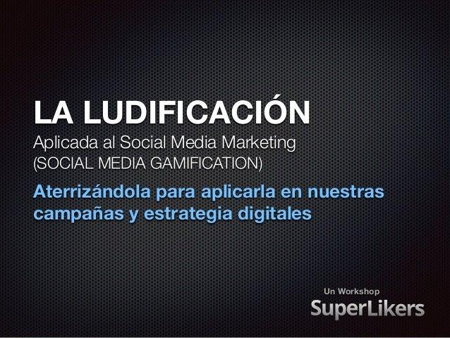 LA LUDIFICACIÓN  Aplicada al Social Media Marketing  (SOCIAL MEDIA GAMIFICATION)  Aterrizándola para aplicarla en nuestras...