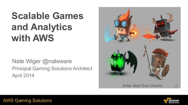 AWS Gaming Solutions Scalable Games and Analytics with AWS Nate Wiger @nateware Principal Gaming Solutions Architect April...