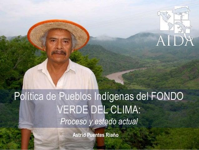 Política de Pueblos Indígenas del FONDO VERDE DEL CLIMA: Proceso y estado actual Astrid Puentes Riaño