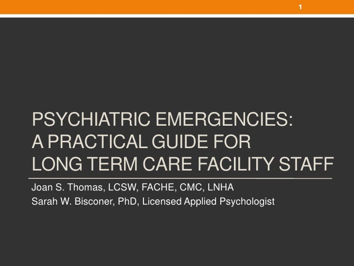 1PSYCHIATRIC EMERGENCIES:A PRACTICAL GUIDE FORLONG TERM CARE FACILITY STAFFJoan S. Thomas, LCSW, FACHE, CMC, LNHASarah W. ...
