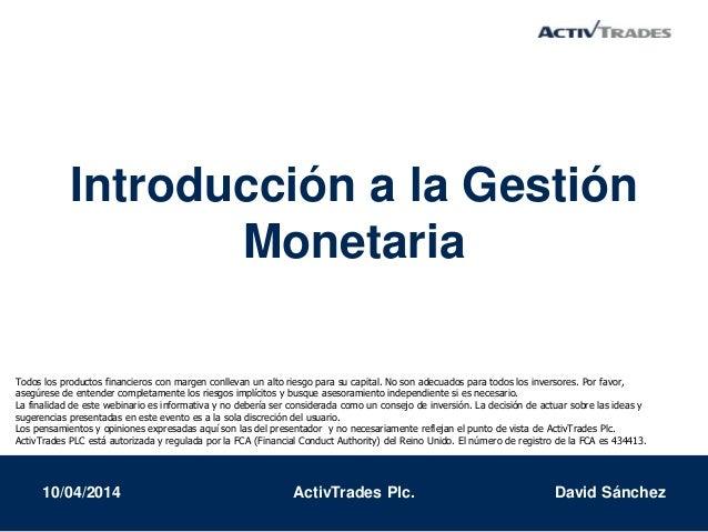 Introducción a la Gestión Monetaria 10/04/2014 ActivTrades Plc. David Sánchez Todos los productos financieros con margen c...
