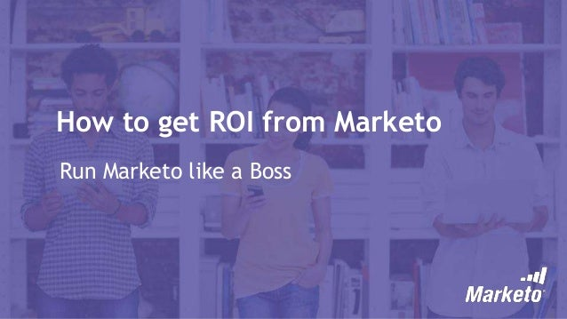 How to get ROI from Marketo