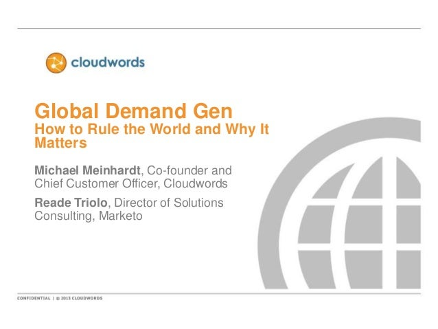 Global Demand Gen How to Rule the World and Why It Matters Michael Meinhardt, Co-founder and Chief Customer Officer, Cloud...