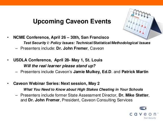 Upcoming Caveon Events• NCME Conference, April 26 – 30th, San FranciscoTest Security I: Policy Issues: Technical/Statistic...