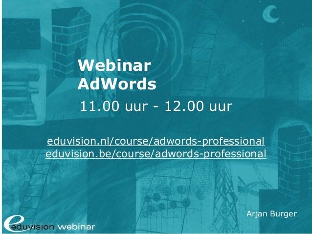 Arjan Burger Webinar AdWords 11.00 uur - 12.00 uur eduvision.nl/course/adwords-professional eduvision.be/course/adwords-pr...
