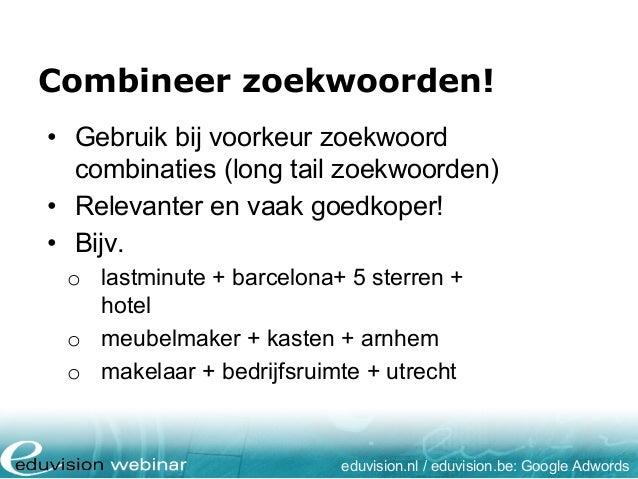 Combineer zoekwoorden! eduvision.nl / eduvision.be: Google Adwords • Gebruik bij voorkeur zoekwoord combinaties (long tail...