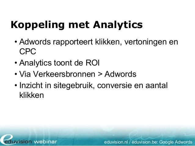 Koppeling met Analytics eduvision.nl / eduvision.be: Google Adwords • Adwords rapporteert klikken, vertoningen en CPC • An...