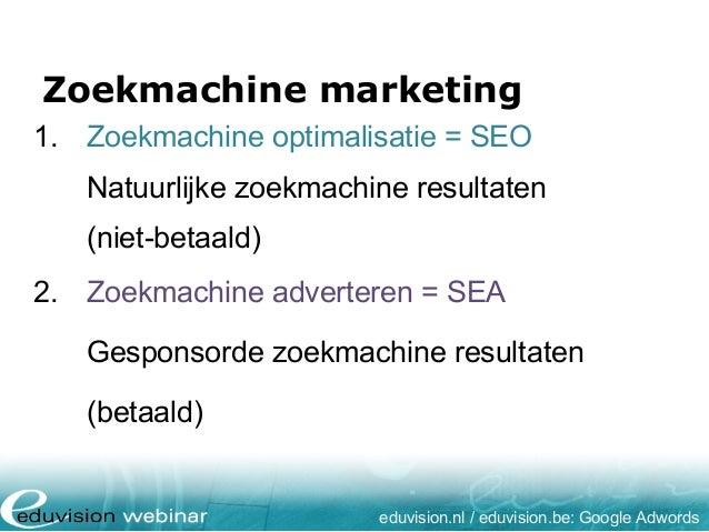 Zoekmachine marketing eduvision.nl / eduvision.be: Google Adwords 1. Zoekmachine optimalisatie = SEO Natuurlijke zoekmachi...