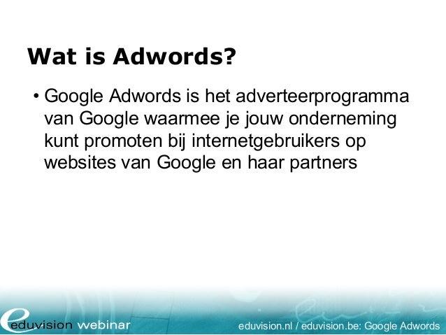 Wat is Adwords? eduvision.nl / eduvision.be: Google Adwords • Google Adwords is het adverteerprogramma van Google waarmee ...
