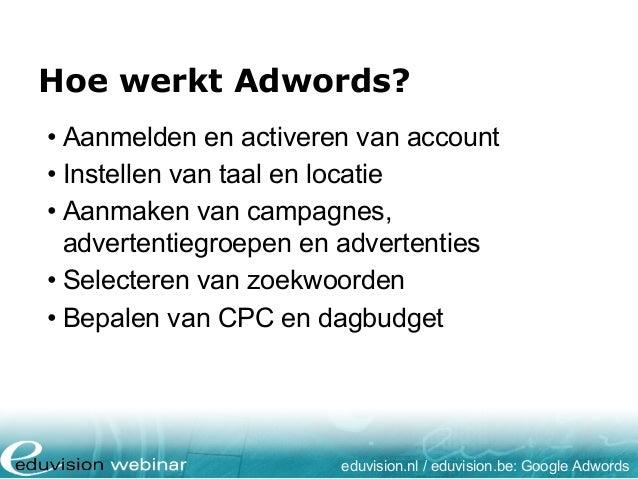 Hoe werkt Adwords? eduvision.nl / eduvision.be: Google Adwords • Aanmelden en activeren van account • Instellen van taal e...