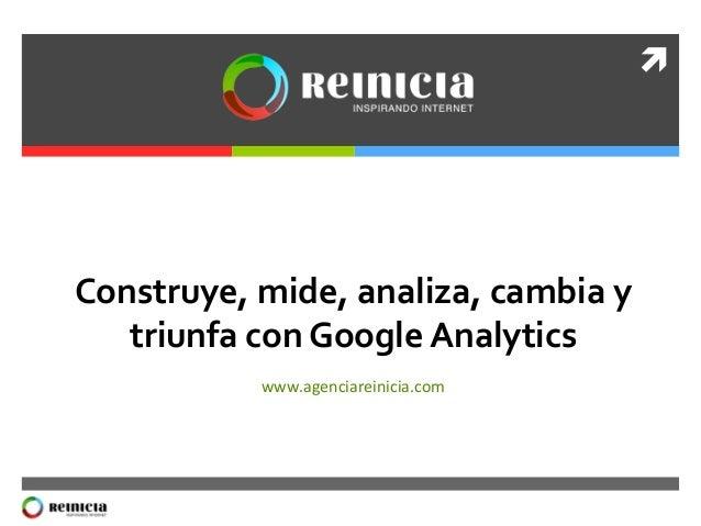 ì   Construye,  mide,  analiza,  cambia  y   triunfa  con  Google  Analytics     www.agenciareinici...