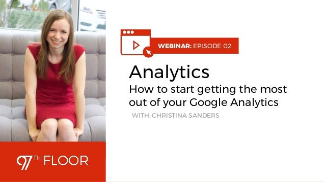 1 WEBINAR: EPISODE 02 Analytics How to start getting the most out of your Google Analytics WITH: CHRISTINA SANDERS