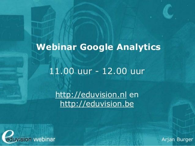 Arjan Burger Webinar Google Analytics 11.00 uur - 12.00 uur http://eduvision.nl en http://eduvision.be