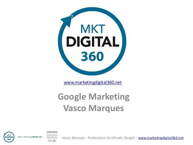 Vasco Marques - Profissional Certificado Google – www.marketingdigital360.net  Google Marketing  Vasco Marques  www.market...