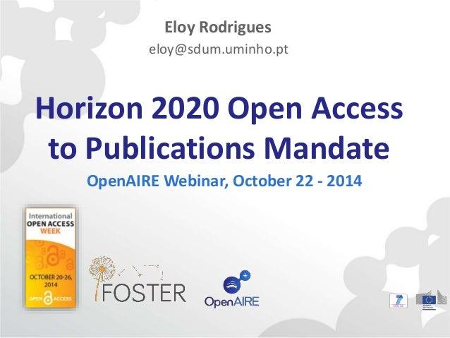 Eloy Rodrigues  eloy@sdum.uminho.pt  Horizon 2020 Open Access  to Publications Mandate  OpenAIRE Webinar, October 22 - 201...