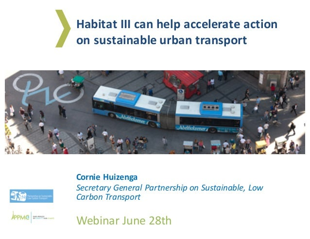 Cornie	Huizenga Secretary	General	Partnership	on	Sustainable,	Low	 Carbon	Transport Webinar	June	28th Habitat	III	can	help...