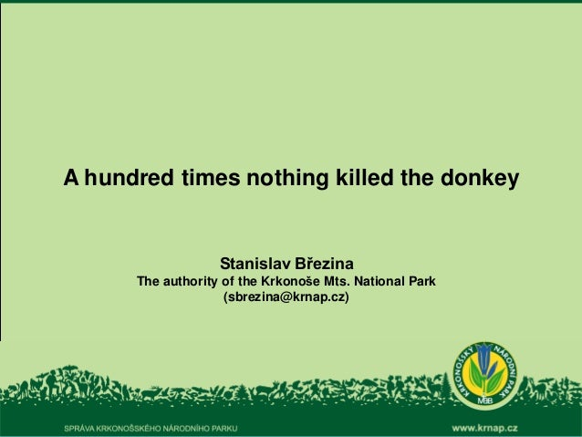 A hundred times nothing killed the donkey Stanislav Březina The authority of the Krkonoše Mts. National Park (sbrezina@krn...
