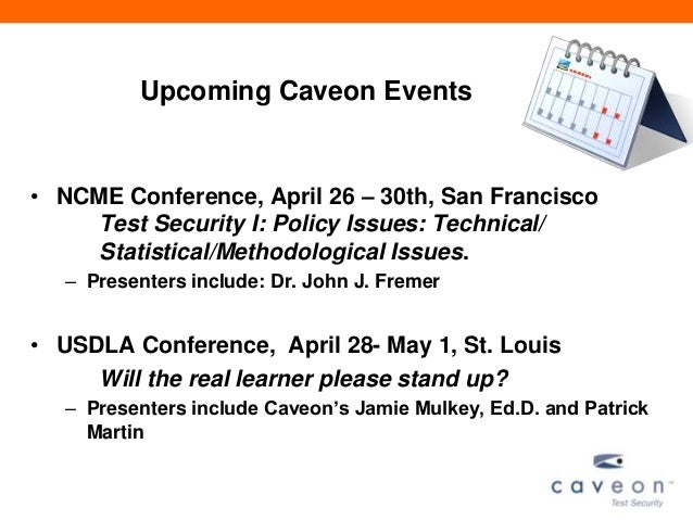 Upcoming Caveon Events• NCME Conference, April 26 – 30th, San Francisco     Test Security I: Policy Issues: Technical/    ...