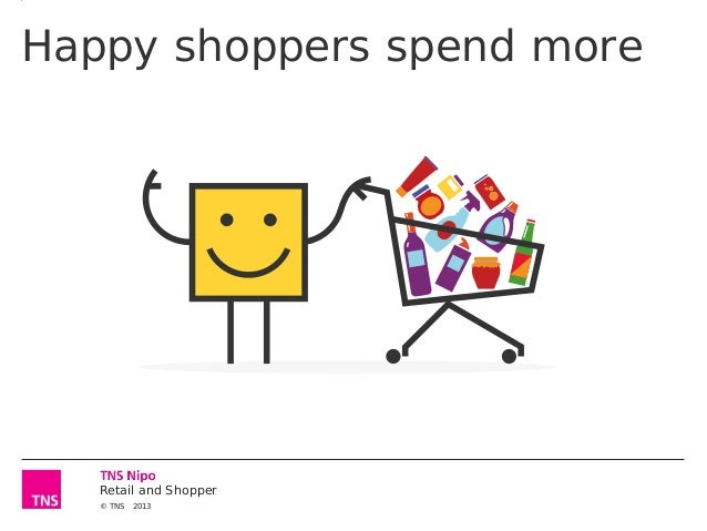 Happy shoppers spend more  Retail and Shopper © TNS  2013