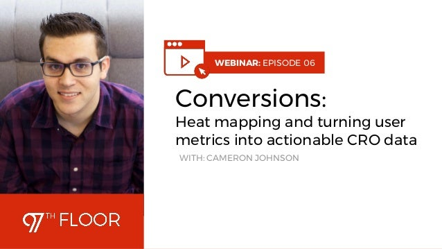 1 WEBINAR: EPISODE 06 Conversions: Heat mapping and turning user metrics into actionable CRO data WITH: CAMERON JOHNSON