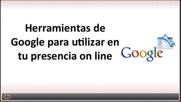 Herramientas  de   Google  para  u2lizar  en   tu  presencia  on  line