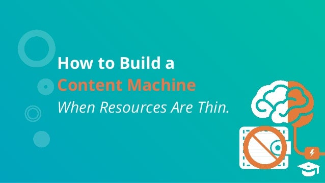 How to Build a Content Machine When Resources Are Thin.