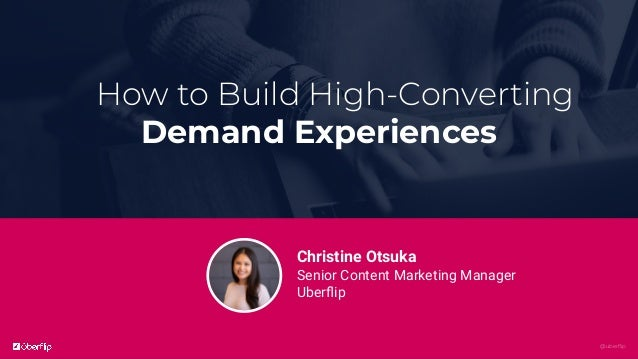 @uberflip How to Build High-Converting Demand Experiences Christine Otsuka Senior Content Marketing Manager Uberflip