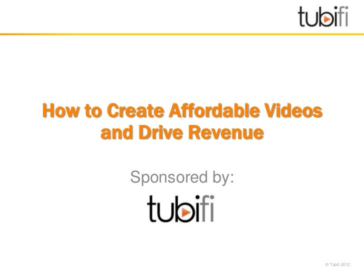How to Create Affordable Videos      and Drive Revenue         Sponsored by:                                  © Tubifi 2012