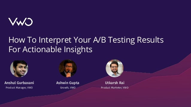 How To Interpret Your A/B Testing Results For Actionable Insights Utkarsh Rai Product Marketer, VWO Anshul Gurbaxani Produ...