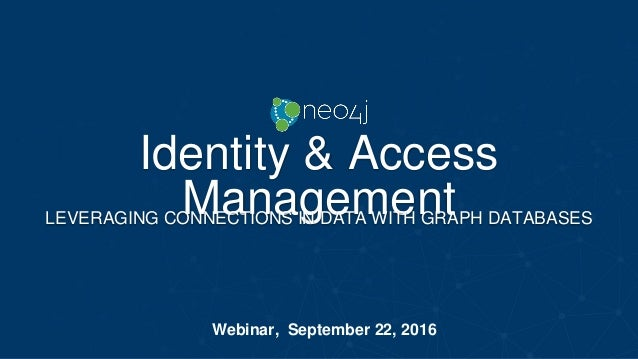 Identity & Access ManagementLEVERAGING CONNECTIONS IN DATA WITH GRAPH DATABASES Webinar, September 22, 2016
