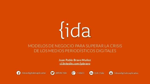 MODELOS DE NEGOCIO PARA SUPERAR LA CRISIS  DE LOS MEDIOS PERIODÍSTICOS DIGITALES  Juan Pablo Bravo Muñoz  cl.linkedin.com/...