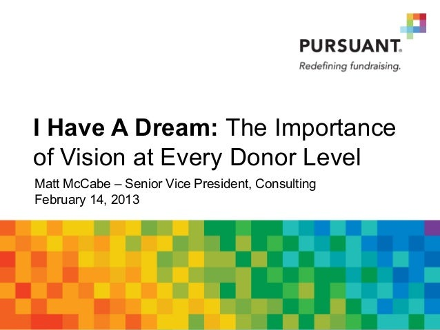 I Have A Dream: The Importanceof Vision at Every Donor LevelMatt McCabe – Senior Vice President, ConsultingFebruary 14, 2013