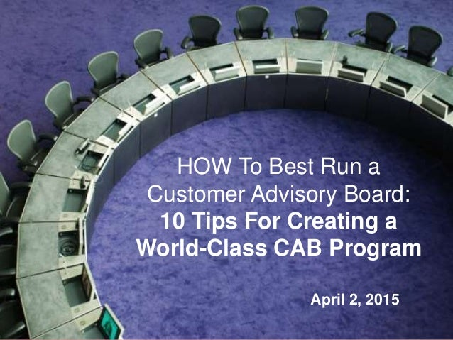 1 HOW To Best Run a Customer Advisory Board: 10 Tips For Creating a World-Class CAB Program April 2, 2015