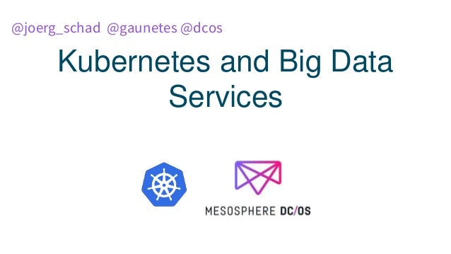 Kubernetes and Big Data Services @joerg_schad @gaunetes @dcos