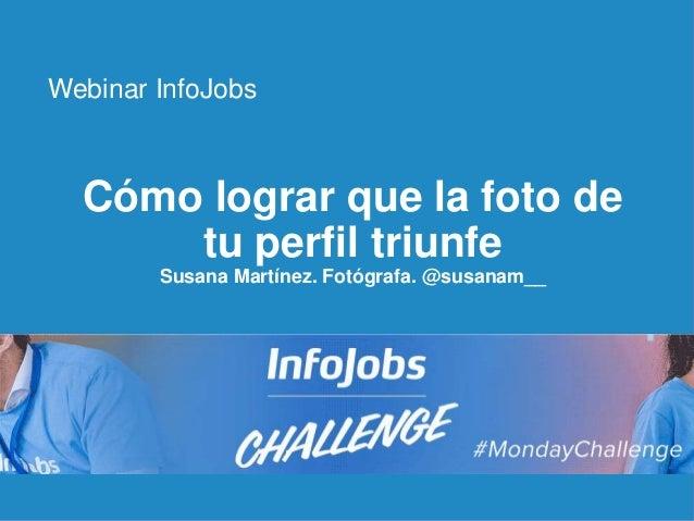 1 Cómo lograr que la foto de tu perfil triunfe Susana Martínez. Fotógrafa. @susanam__ Webinar InfoJobs