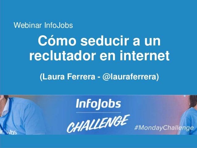 1 Cómo seducir a un reclutador en internet (Laura Ferrera - @lauraferrera) Webinar InfoJobs