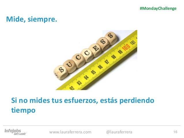 16 Mide, siempre. 1. Texto 2. Texto #MondayChallenge www.lauraferrera.com @lauraferrera Si no mides tus esfuerzos, estás p...