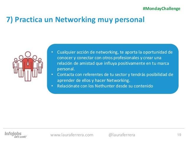 19 7) Practica un Networking muy personal 1. Texto 2. Texto #MondayChallenge www.lauraferrera.com @lauraferrera • Cualquie...