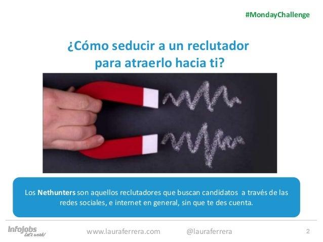 2 ¿Cómo seducir a un reclutador para atraerlo hacia ti? 1. Texto 2. Texto #MondayChallenge www.lauraferrera.com @lauraferr...