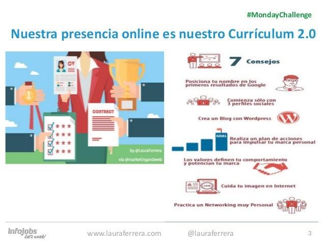 3 Nuestra presencia online es nuestro Currículum 2.0 1. Texto 2. Texto #MondayChallenge www.lauraferrera.com @lauraferrera