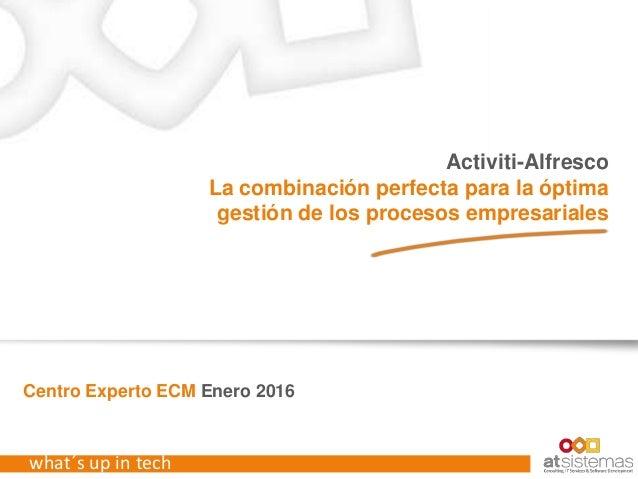 what´s up in tech Centro Experto ECM Enero 2016 Activiti-Alfresco La combinación perfecta para la óptima gestión de los pr...