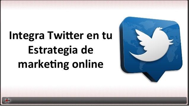 Integra  Twi,er  en  tu   Estrategia  de   marke3ng  online