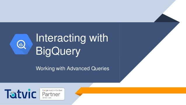 Webinar] Interacting with BigQuery and Working with Advanced