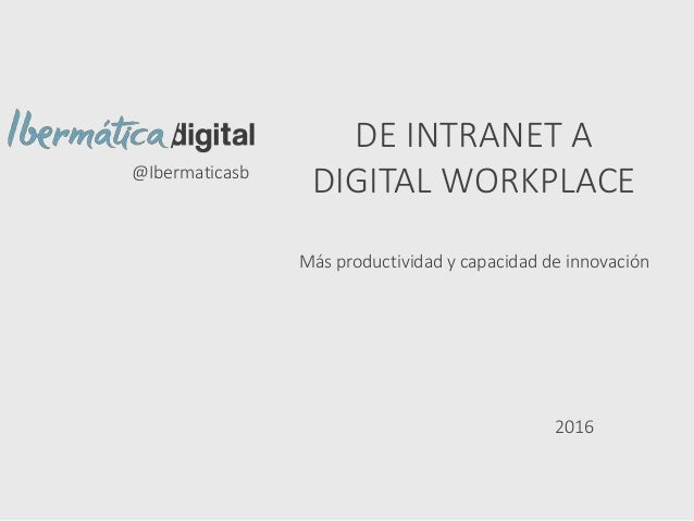 DE INTRANET A DIGITAL WORKPLACE Más productividad y capacidad de innovación @Ibermaticasb 2016